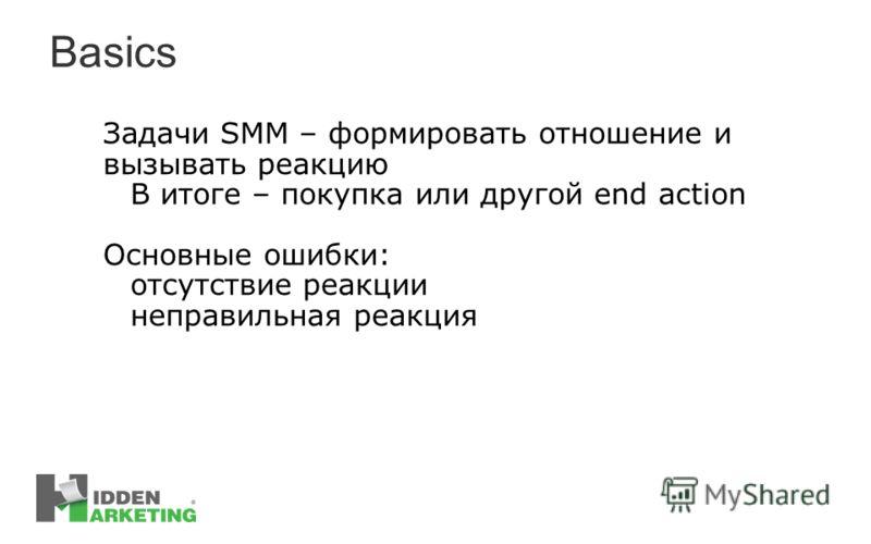 Basics Задачи SMM – формировать отношение и вызывать реакцию В итоге – покупка или другой end action Основные ошибки: отсутствие реакции неправильная реакция