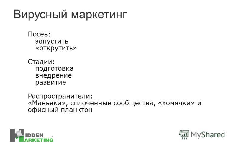 Вирусный маркетинг Посев: запустить «открутить» Стадии: подготовка внедрение развитие Распространители: «Маньяки», сплоченные сообщества, «хомячки» и офисный планктон
