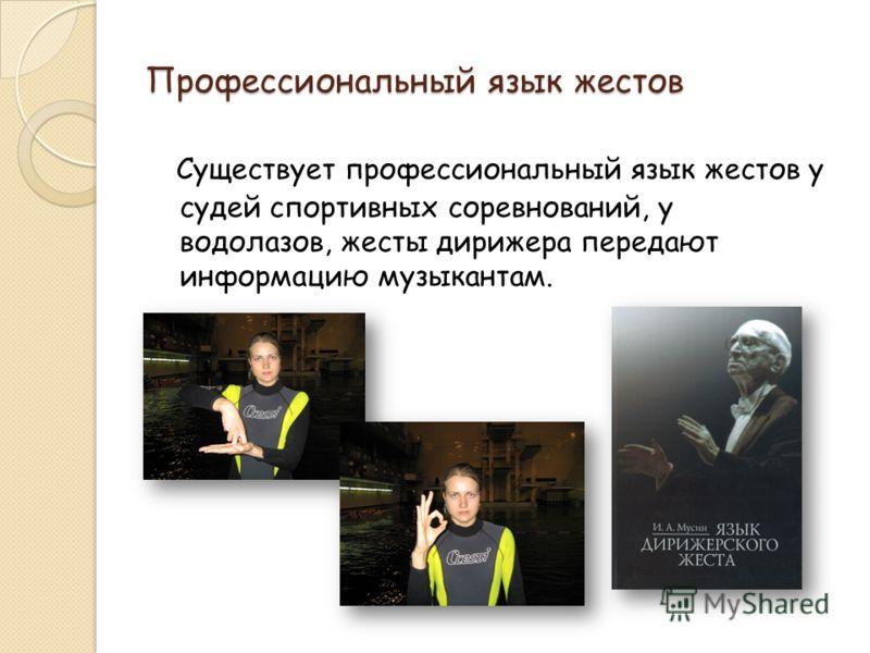 Профессиональный язык жестов Существует профессиональный язык жестов у судей спортивных соревнований, у водолазов, жесты дирижера передают информацию музыкантам.