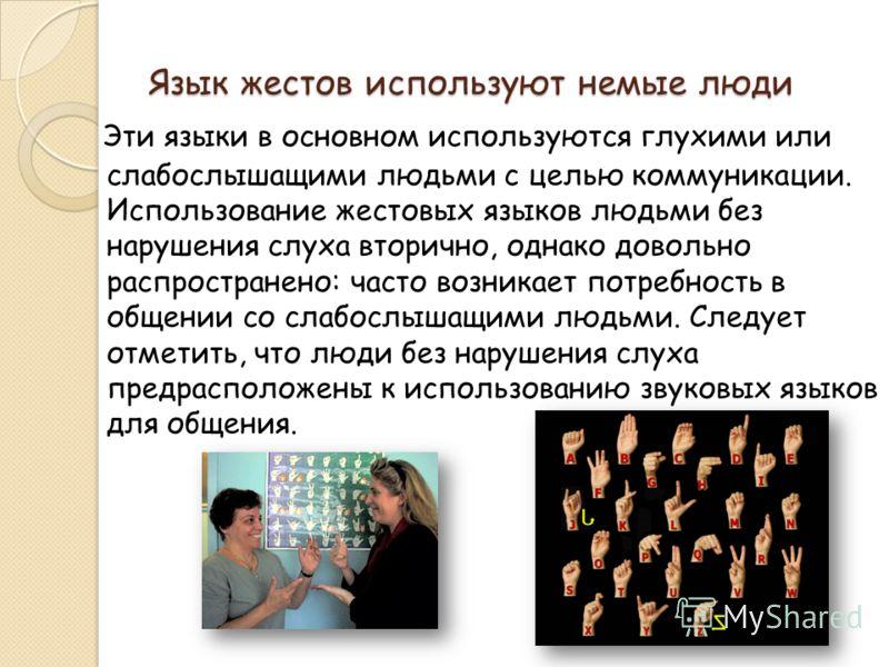 Язык жестов используют немые люди Эти языки в основном используются глухими или слабослышащими людьми с целью коммуникации. Использование жестовых языков людьми без нарушения слуха вторично, однако довольно распространено: часто возникает потребность