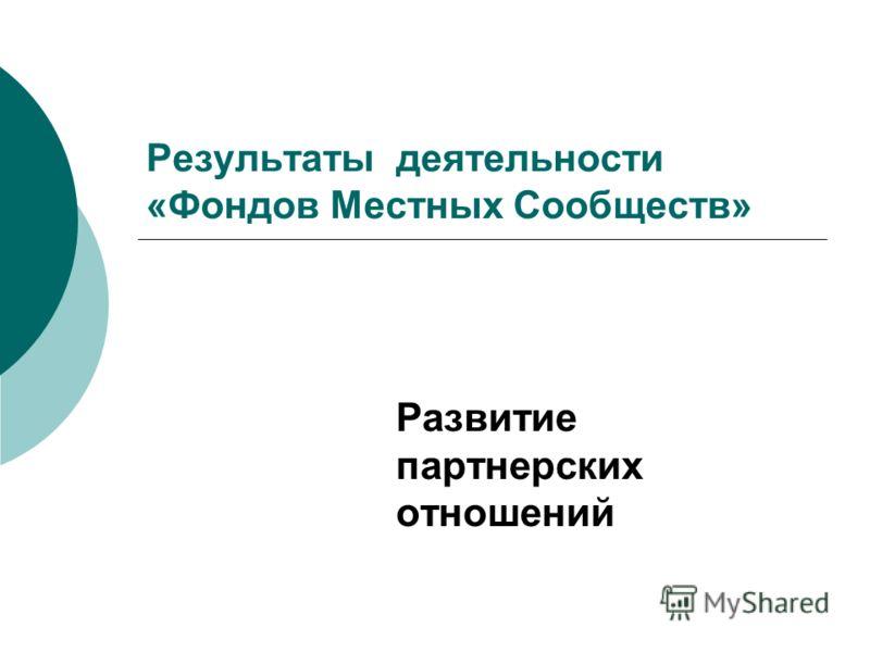 Результаты деятельности «Фондов Местных Сообществ» Развитие партнерских отношений