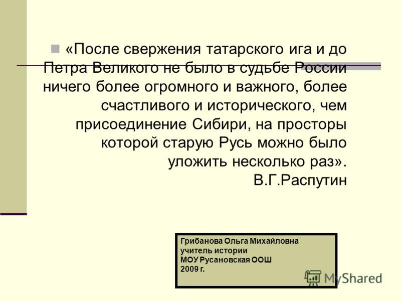 «После свержения татарского ига и до Петра Великого не было в судьбе России ничего более огромного и важного, более счастливого и исторического, чем присоединение Сибири, на просторы которой старую Русь можно было уложить несколько раз». В.Г.Распутин
