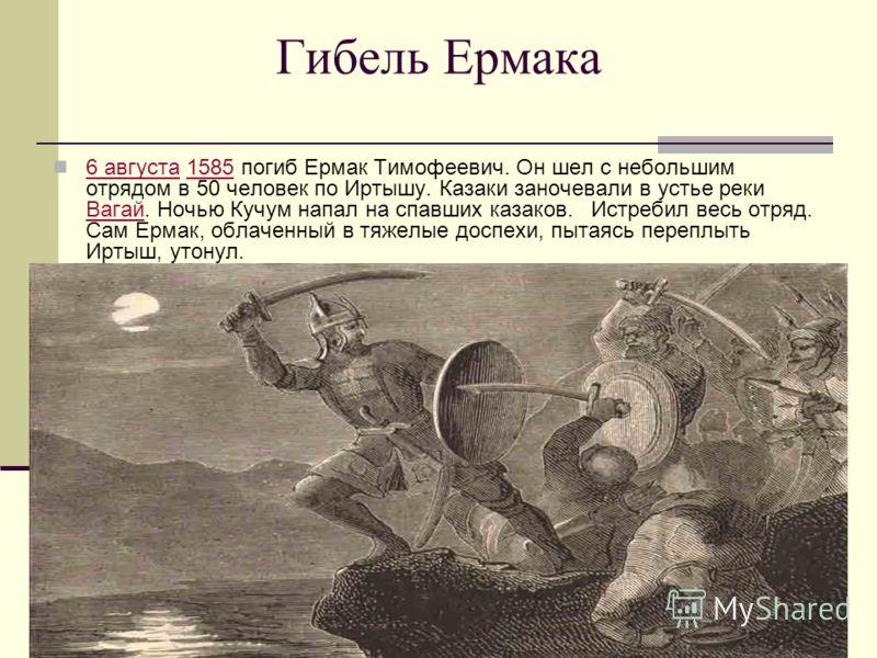 Гибель Ермака 6 августа 1585 погиб Ермак Тимофеевич. Он шел с небольшим отрядом в 50 человек по Иртышу. Казаки заночевали в устье реки Вагай. Ночью Кучум напал на спавших казаков. Истребил весь отряд. Сам Ермак, облаченный в тяжелые доспехи, пытаясь