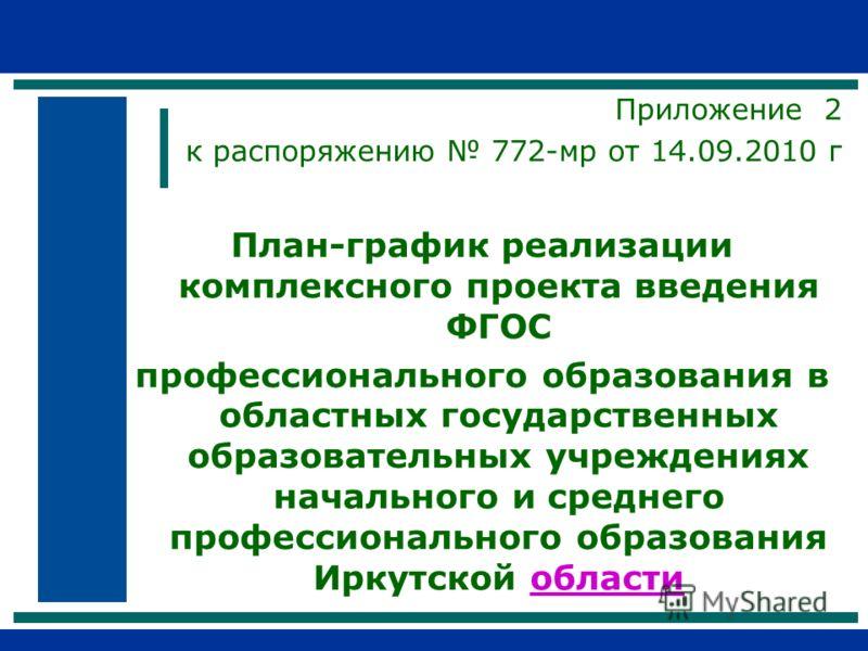 Приложение 2 к распоряжению 772-мр от 14.09.2010 г План-график реализации комплексного проекта введения ФГОС профессионального образования в областных государственных образовательных учреждениях начального и среднего профессионального образования Ирк