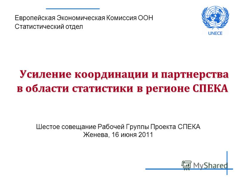 Усиление координации и партнерства в области статистики в регионе СПЕКА Шестое совещание Рабочей Группы Проекта СПЕКА Женева, 16 июня 2011 Европейская Экономическая Комиссия ООН Статистический отдел