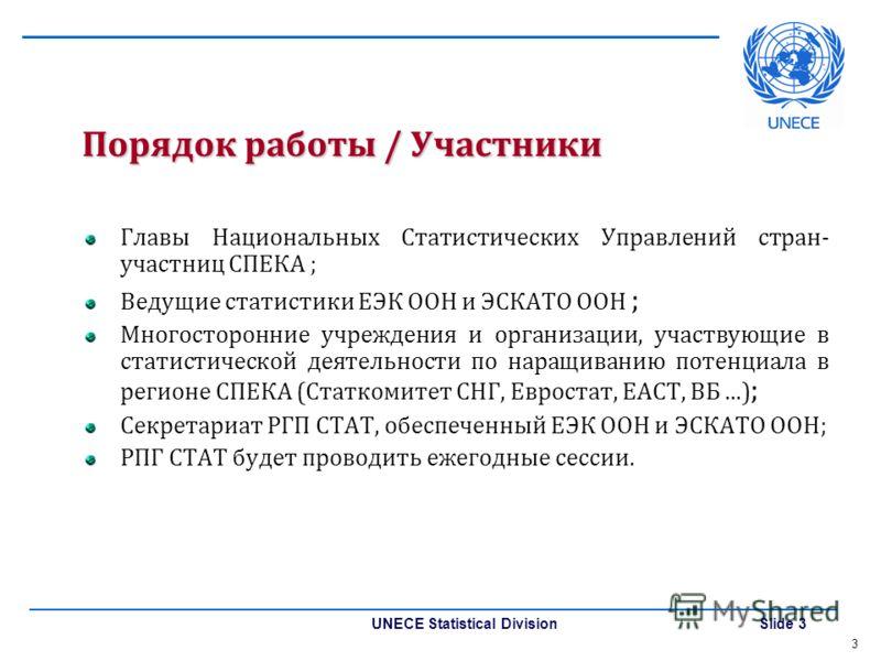UNECE Statistical Division Slide 3 Порядок работы / Участники Главы Национальных Статистических Управлений стран- участниц СПЕКА ; Ведущие статистики ЕЭК ООН и ЭСКАТО ООН ; Многосторонние учреждения и организации, участвующие в статистической деятель