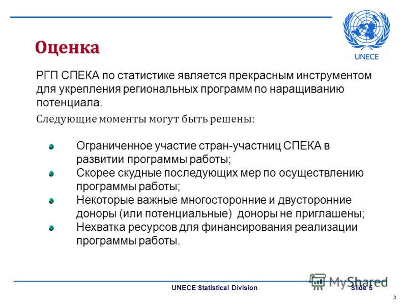 UNECE Statistical Division Slide 5 Оценка РГП СПЕКА по статистике является прекрасным инструментом для укрепления региональных программ по наращиванию потенциала. Следующие моменты могут быть решены: 5 Ограниченное участие стран-участниц СПЕКА в разв