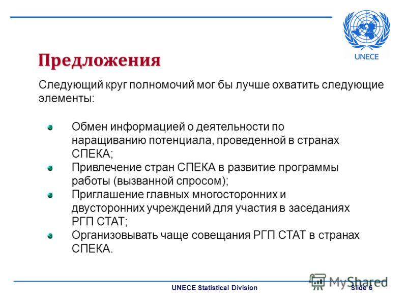 UNECE Statistical Division Slide 6 Предложения Следующий круг полномочий мог бы лучше охватить следующие элементы: Обмен информацией о деятельности по наращиванию потенциала, проведенной в странах СПЕКА; Привлечение стран СПЕКА в развитие программы р