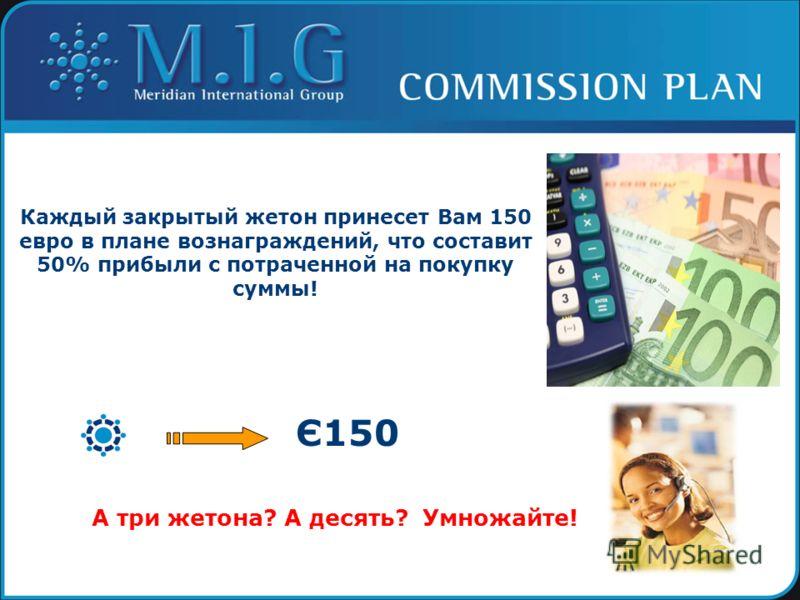 Каждый закрытый жетон принесет Вам 150 евро в плане вознаграждений, что составит 50% прибыли с потраченной на покупку суммы! Є150 А три жетона? А десять? Умножайте!