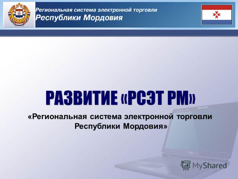 РАЗВИТИЕ «РСЭТ РМ» РАЗВИТИЕ «РСЭТ РМ» «Региональная система электронной торговли Республики Мордовия»