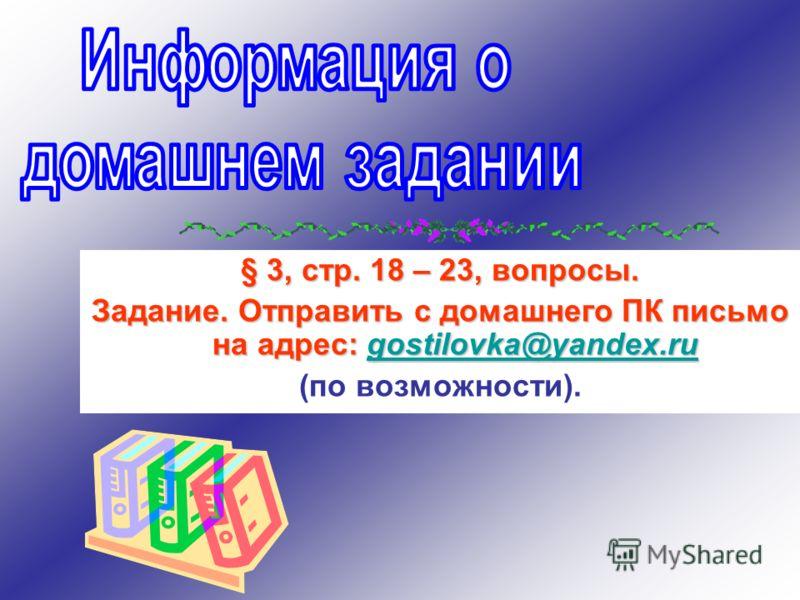 § 3, стр. 18 – 23, вопросы. Задание. Отправить с домашнего ПК письмо на адрес: gostilovka@yandex.ru gostilovka@yandex.ru (по возможности).