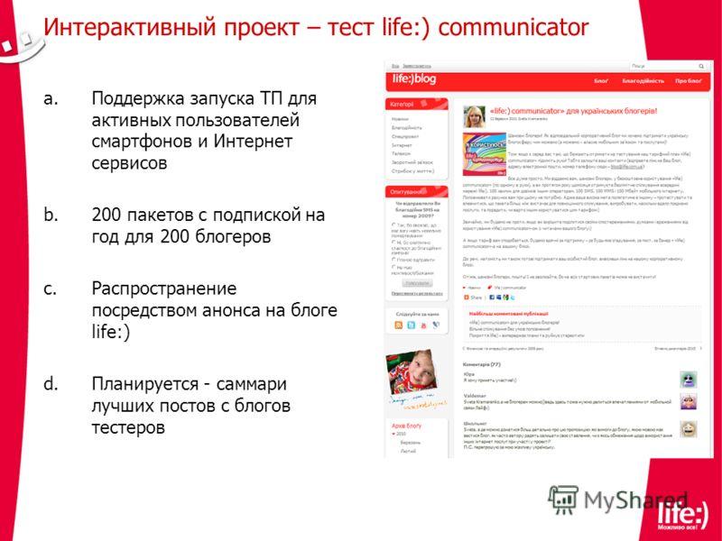 Интерактивный проект – тест life:) communicator a.Поддержка запуска ТП для активных пользователей смартфонов и Интернет сервисов b.200 пакетов с подпиской на год для 200 блогеров c.Распространение посредством анонса на блоге life:) d.Планируется - са