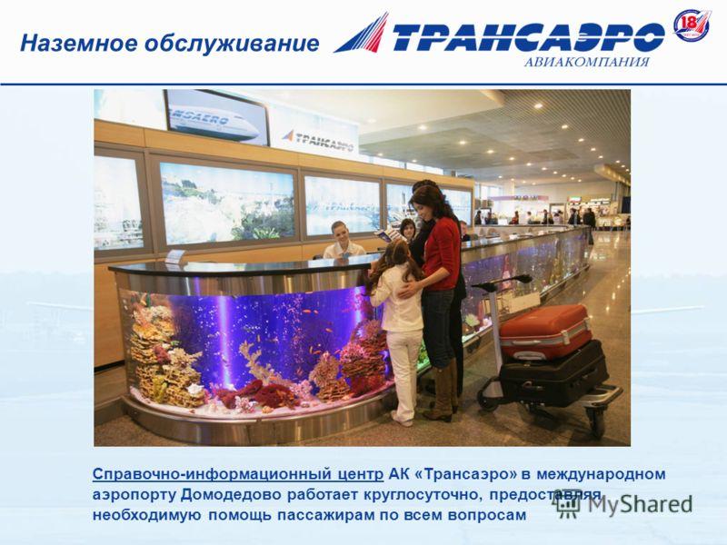 Справочно-информационный центр АК «Трансаэро» в международном аэропорту Домодедово работает круглосуточно, предоставляя необходимую помощь пассажирам по всем вопросам Наземное обслуживание