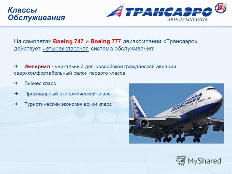 Классы Обслуживания На самолетах Boeing 747 и Boeing 777 авиакомпании «Трансаэро» действует четырехклассная система обслуживания: Империал - уникальный для российской гражданской авиации сверхкомфортабельный салон первого класса Бизнес класс Премиаль