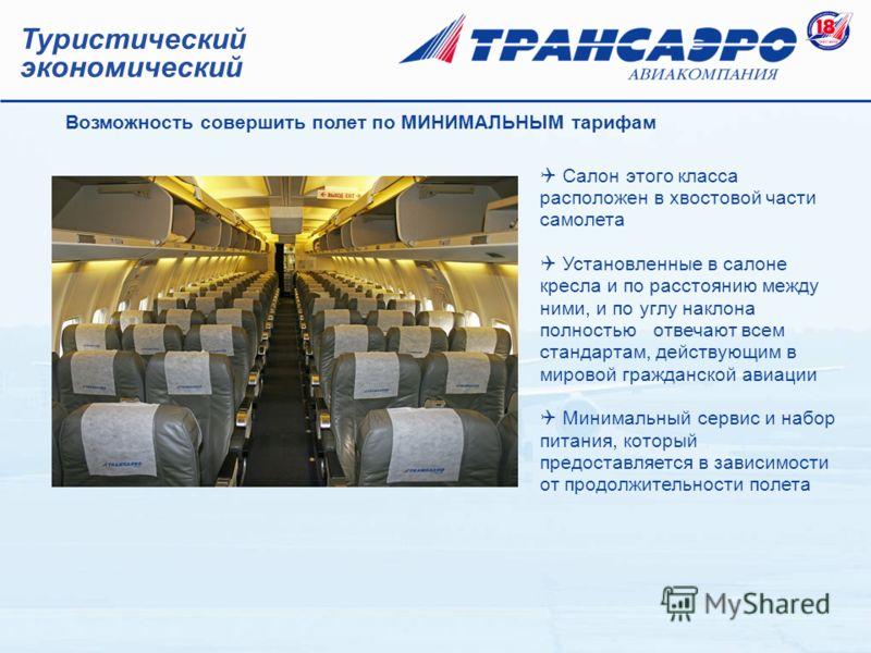 Туристический экономический Салон этого класса расположен в хвостовой части самолета Установленные в салоне кресла и по расстоянию между ними, и по углу наклона полностью отвечают всем стандартам, действующим в мировой гражданской авиации Минимальный