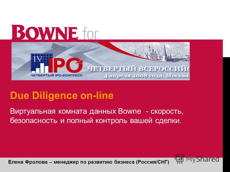 Due Diligence on-line Елена Фролова – менеджер по развитию бизнеса (Россия/СНГ) Виртуальная комната данных Bowne - скорость, безопасность и полный контроль вашей сделки.