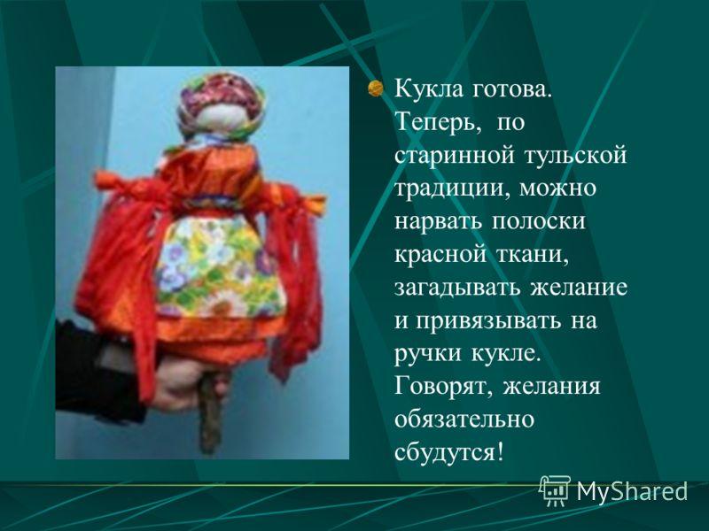 Кукла готова. Теперь, по старинной тульской традиции, можно нарвать полоски красной ткани, загадывать желание и привязывать на ручки кукле. Говорят, желания обязательно сбудутся!