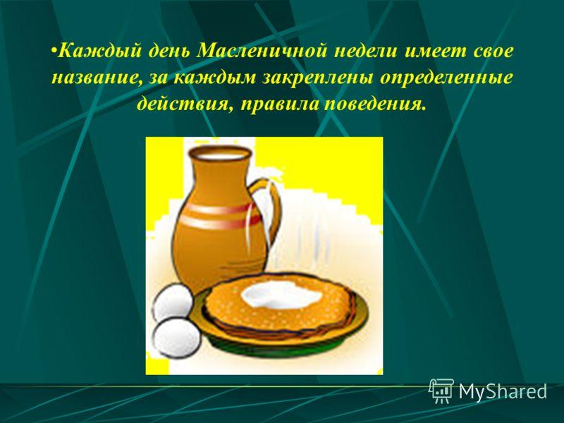 Каждый день Масленичной недели имеет свое название, за каждым закреплены определенные действия, правила поведения.