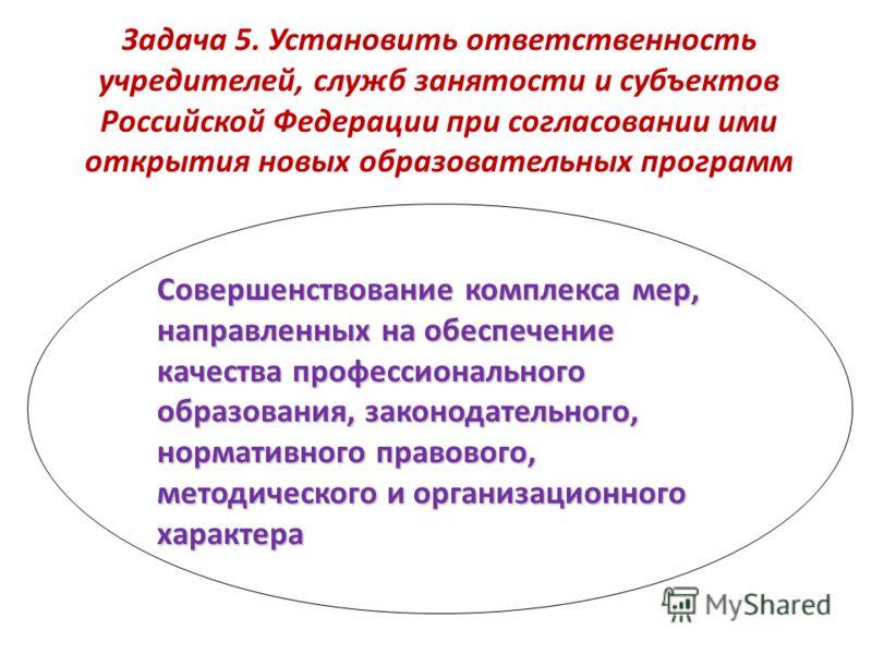Задача 5. Установить ответственность учредителей, служб занятости и субъектов Российской Федерации при согласовании ими открытия новых образовательных программ Совершенствование комплекса мер, направленных на обеспечение качества профессионального об