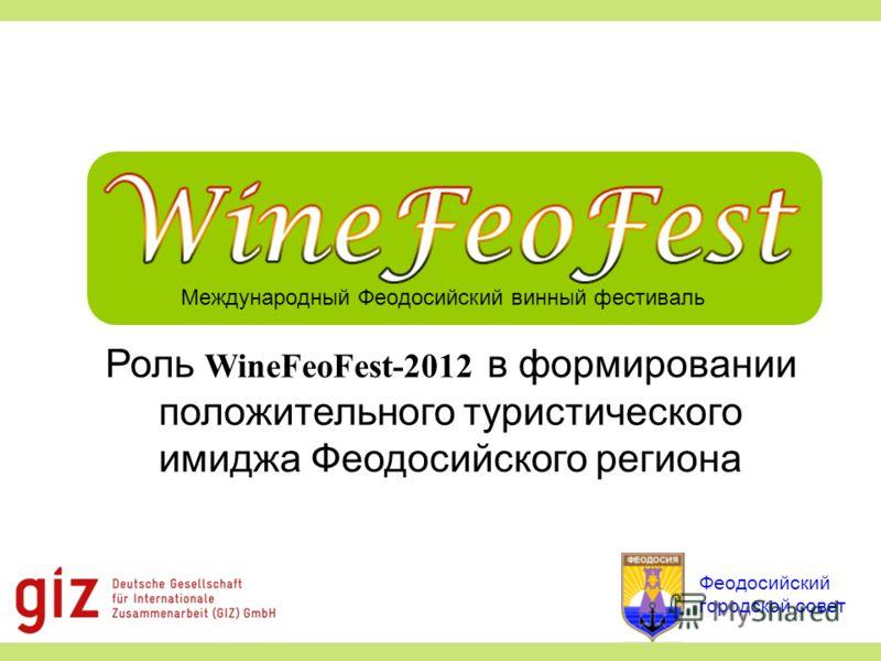 Международный Феодосийский винный фестиваль Роль WineFeoFest-2012 в формировании положительного туристического имиджа Феодосийского региона Феодосийский городской совет