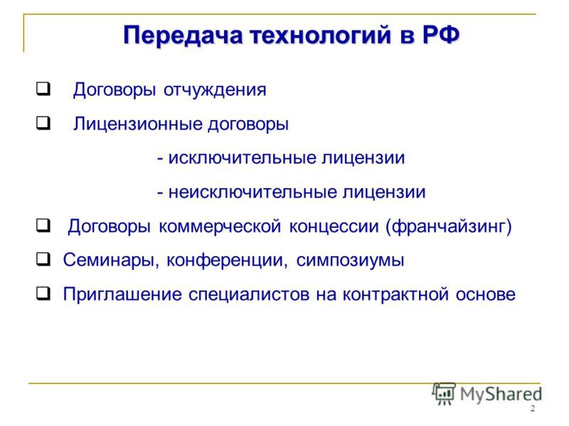 2 Передача технологий в РФ Договоры отчуждения Лицензионные договоры - исключительные лицензии - неисключительные лицензии Договоры коммерческой концессии (франчайзинг) Семинары, конференции, симпозиумы Приглашение специалистов на контрактной основе