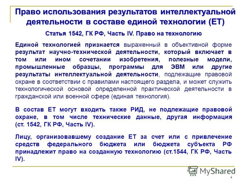4 Право использования результатов интеллектуальной деятельности в составе единой технологии (ЕТ) Статья 1542, ГК РФ, Часть IV. Право на технологию Единой технологией признается выраженный в объективной форме результат научно-технической деятельности,