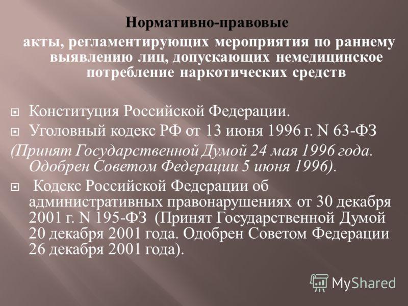 Нормативно - правовые акты, регламентирующих мероприятия по раннему выявлению лиц, допускающих немедицинское потребление наркотических средств Конституция Российской Федерации. Уголовный кодекс РФ от 13 июня 1996 г. N 63- ФЗ ( Принят Государственной
