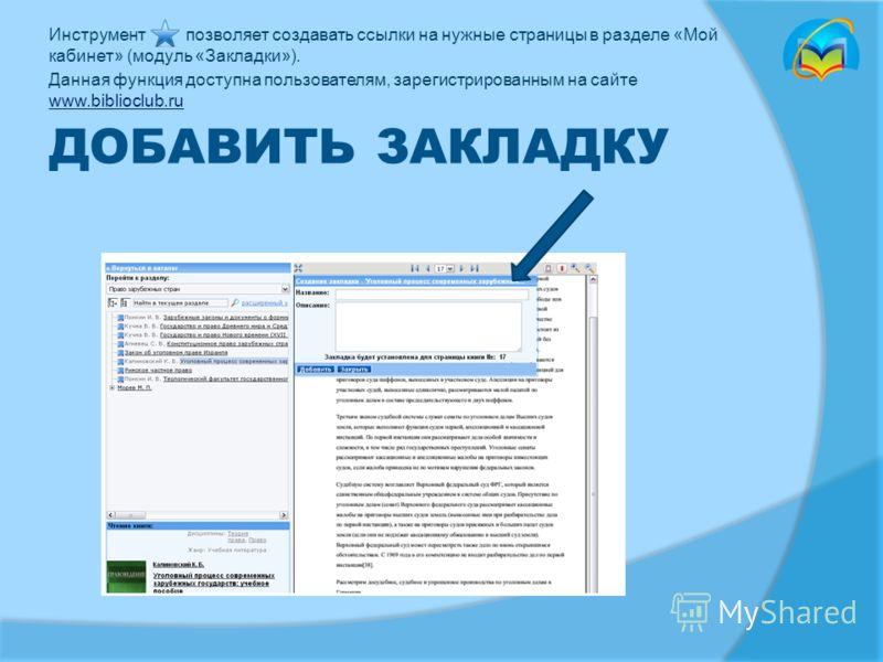 ДОБАВИТЬ ЗАКЛАДКУ Инструмент позволяет создавать ссылки на нужные страницы в разделе «Мой кабинет» (модуль «Закладки»). Данная функция доступна пользователям, зарегистрированным на сайте www.biblioclub.ru www.biblioclub.ru