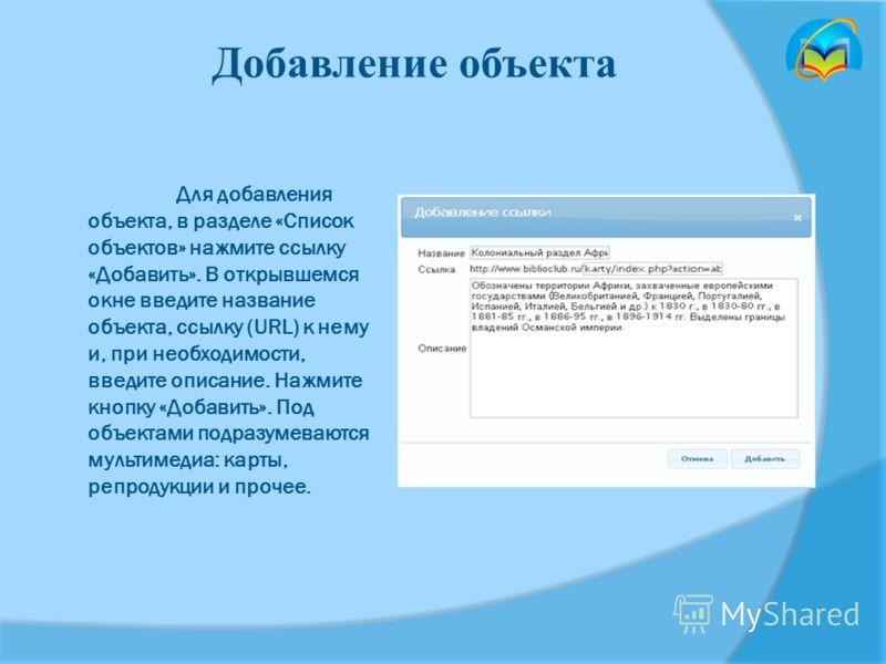 Для добавления объекта, в разделе «Список объектов» нажмите ссылку «Добавить». В открывшемся окне введите название объекта, ссылку (URL) к нему и, при необходимости, введите описание. Нажмите кнопку «Добавить». Под объектами подразумеваются мультимед