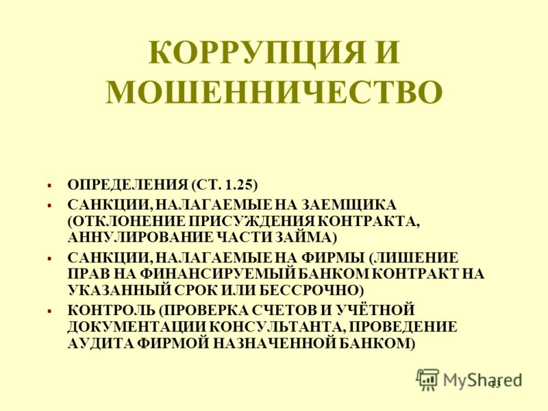 13 КОРРУПЦИЯ И МОШЕННИЧЕСТВО ОПРЕДЕЛЕНИЯ (СТ. 1.25) САНКЦИИ, НАЛАГАЕМЫЕ НА ЗАЕМЩИКА (ОТКЛОНЕНИЕ ПРИСУЖДЕНИЯ КОНТРАКТА, АННУЛИРОВАНИЕ ЧАСТИ ЗАЙМА) САНКЦИИ, НАЛАГАЕМЫЕ НА ФИРМЫ (ЛИШЕНИЕ ПРАВ НА ФИНАНСИРУЕМЫЙ БАНКОМ КОНТРАКТ НА УКАЗАННЫЙ СРОК ИЛИ БЕССРО