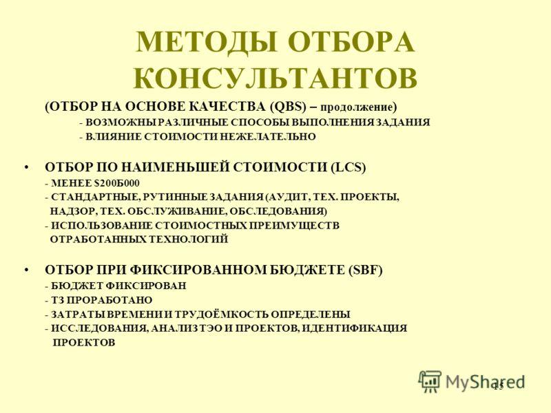 15 МЕТОДЫ ОТБОРА КОНСУЛЬТАНТОВ (ОТБОР НА ОСНОВЕ КАЧЕСТВА (QBS) – продолжение ) - ВОЗМОЖНЫ РАЗЛИЧНЫЕ СПОСОБЫ ВЫПОЛНЕНИЯ ЗАДАНИЯ - ВЛИЯНИЕ СТОИМОСТИ НЕЖЕЛАТЕЛЬНО ОТБОР ПО НАИМЕНЬШЕЙ СТОИМОСТИ (LCS) - МЕНЕЕ $200Б000 - СТАНДАРТНЫЕ, РУТИННЫЕ ЗАДАНИЯ (АУДИ