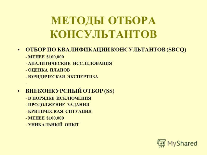 16 МЕТОДЫ ОТБОРА КОНСУЛЬТАНТОВ ОТБОР ПО КВАЛИФИКАЦИИ КОНСУЛЬТАНТОВ (SBCQ) - МЕНЕЕ $100,000 - АНАЛИТИЧЕСКИЕ ИССЛЕДОВАНИЯ - ОЦЕНКА ПЛАНОВ - ЮРИДИЧЕСКАЯ ЭКСПЕРТИЗА - ВНЕКОНКУРСНЫЙ ОТБОР (SS) - В ПОРЯДКЕ ИСКЛЮЧЕНИЯ - ПРОДОЛЖЕНИЕ ЗАДАНИЯ - КРИТИЧЕСКАЯ СИТ