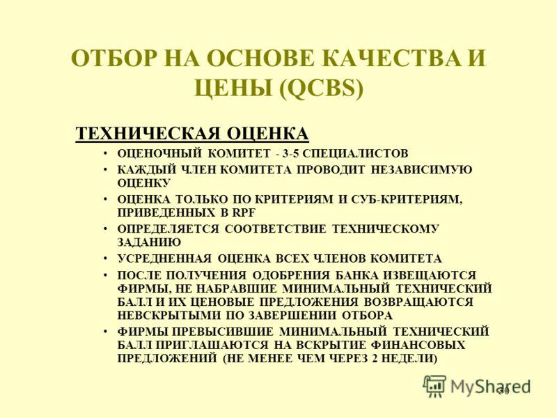 30 ОТБОР НА ОСНОВЕ КАЧЕСТВА И ЦЕНЫ (QCBS) ТЕХНИЧЕСКАЯ ОЦЕНКА ОЦЕНОЧНЫЙ КОМИТЕТ - 3-5 СПЕЦИАЛИСТОВ КАЖДЫЙ ЧЛЕН КОМИТЕТА ПРОВОДИТ НЕЗАВИСИМУЮ ОЦЕНКУ ОЦЕНКА ТОЛЬКО ПО КРИТЕРИЯМ И СУБ-КРИТЕРИЯМ, ПРИВЕДЕННЫХ В RPF ОПРЕДЕЛЯЕТСЯ СООТВЕТСТВИЕ ТЕХНИЧЕСКОМУ ЗА