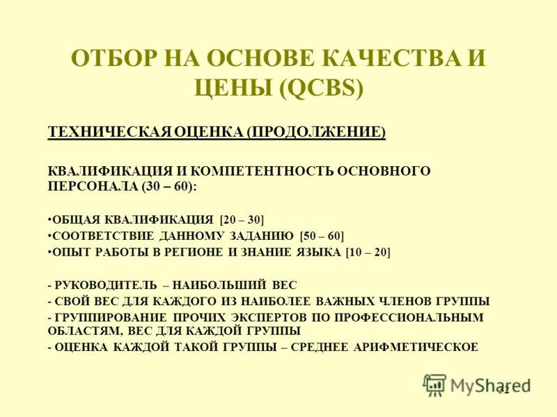 32 ОТБОР НА ОСНОВЕ КАЧЕСТВА И ЦЕНЫ (QCBS) ТЕХНИЧЕСКАЯ ОЦЕНКА (ПРОДОЛЖЕНИЕ) КВАЛИФИКАЦИЯ И КОМПЕТЕНТНОСТЬ ОСНОВНОГО ПЕРСОНАЛА (30 – 60): ОБЩАЯ КВАЛИФИКАЦИЯ [20 – 30] СООТВЕТСТВИЕ ДАННОМУ ЗАДАНИЮ [50 – 60] ОПЫТ РАБОТЫ В РЕГИОНЕ И ЗНАНИЕ ЯЗЫКА [10 – 20]