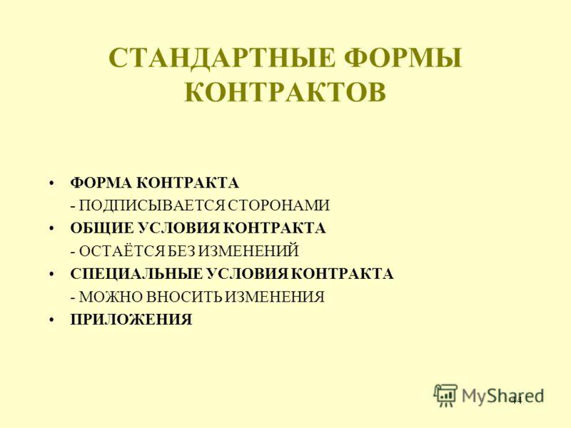 44 СТАНДАРТНЫЕ ФОРМЫ КОНТРАКТОВ ФОРМА КОНТРАКТА - ПОДПИСЫВАЕТСЯ СТОРОНАМИ ОБЩИЕ УСЛОВИЯ КОНТРАКТА - ОСТАЁТСЯ БЕЗ ИЗМЕНЕНИЙ СПЕЦИАЛЬНЫЕ УСЛОВИЯ КОНТРАКТА - МОЖНО ВНОСИТЬ ИЗМЕНЕНИЯ ПРИЛОЖЕНИЯ