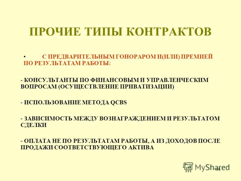 46 ПРОЧИЕ ТИПЫ КОНТРАКТОВ С ПРЕДВАРИТЕЛЬНЫМ ГОНОРАРОМ И(ИЛИ) ПРЕМИЕЙ ПО РЕЗУЛЬТАТАМ РАБОТЫ: - КОНСУЛЬТАНТЫ ПО ФИНАНСОВЫМ И УПРАВЛЕНЧЕСКИМ ВОПРОСАМ (ОСУЩЕСТВЛЕНИЕ ПРИВАТИЗАЦИИ) - ИСПОЛЬЗОВАНИЕ МЕТОДА QCBS - ЗАВИСИМОСТЬ МЕЖДУ ВОЗНАГРАЖДЕНИЕМ И РЕЗУЛЬТА