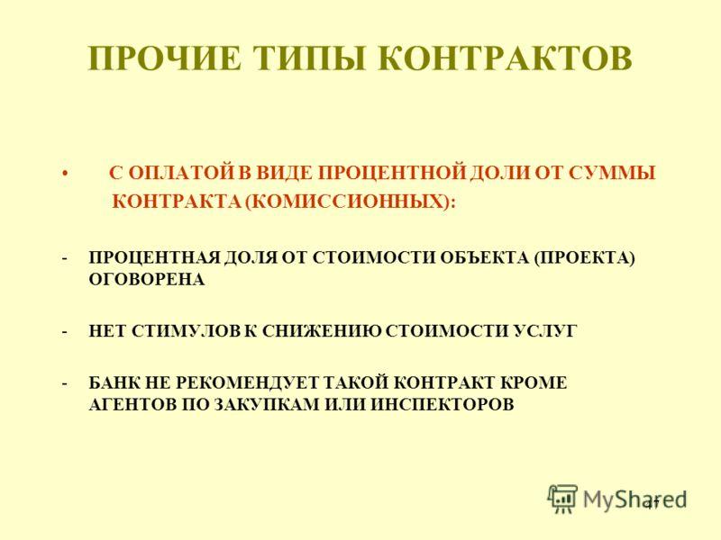 47 ПРОЧИЕ ТИПЫ КОНТРАКТОВ С ОПЛАТОЙ В ВИДЕ ПРОЦЕНТНОЙ ДОЛИ ОТ СУММЫ КОНТРАКТА (КОМИССИОННЫХ): -ПРОЦЕНТНАЯ ДОЛЯ ОТ СТОИМОСТИ ОБЪЕКТА (ПРОЕКТА) ОГОВОРЕНА -НЕТ СТИМУЛОВ К СНИЖЕНИЮ СТОИМОСТИ УСЛУГ -БАНК НЕ РЕКОМЕНДУЕТ ТАКОЙ КОНТРАКТ КРОМЕ АГЕНТОВ ПО ЗАКУ