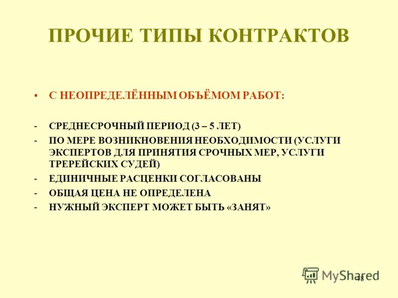 48 ПРОЧИЕ ТИПЫ КОНТРАКТОВ С НЕОПРЕДЕЛЁННЫМ ОБЪЁМОМ РАБОТ: -СРЕДНЕСРОЧНЫЙ ПЕРИОД (3 – 5 ЛЕТ) -ПО МЕРЕ ВОЗНИКНОВЕНИЯ НЕОБХОДИМОСТИ (УСЛУГИ ЭКСПЕРТОВ ДЛЯ ПРИНЯТИЯ СРОЧНЫХ МЕР, УСЛУГИ ТРЕРЕЙСКИХ СУДЕЙ) -ЕДИНИЧНЫЕ РАСЦЕНКИ СОГЛАСОВАНЫ -ОБЩАЯ ЦЕНА НЕ ОПРЕД