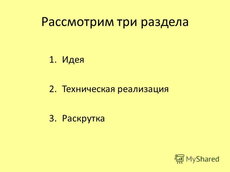 Рассмотрим три раздела 1.Идея 2.Техническая реализация 3.Раскрутка