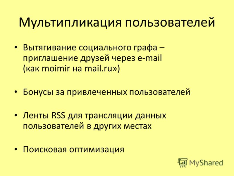 Мультипликация пользователей Вытягивание социального графа – приглашение друзей через e-mail (как moimir на mail.ru») Бонусы за привлеченных пользователей Ленты RSS для трансляции данных пользователей в других местах Поисковая оптимизация
