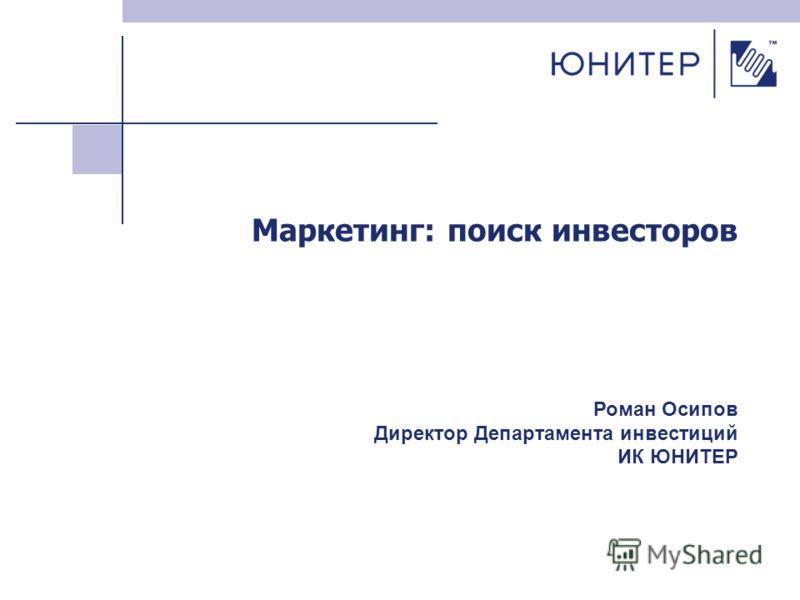 Маркетинг: поиск инвесторов Роман Осипов Директор Департамента инвестиций ИК ЮНИТЕР