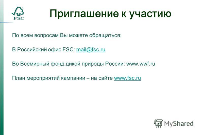 Приглашение к участию По всем вопросам Вы можете обращаться: В Российский офис FSC: mail@fsc.rumail@fsc.ru Во Всемирный фонд дикой природы России: www.wwf.ru План мероприятий кампании – на сайте www.fsc.ruwww.fsc.ru