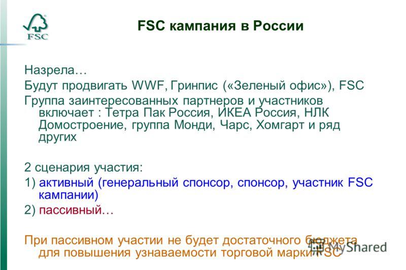 FSC кампания в России Назрела… Будут продвигать WWF, Гринпис («Зеленый офис»), FSC Группа заинтересованных партнеров и участников включает : Тетра Пак Россия, ИКЕА Россия, НЛК Домостроение, группа Монди, Чарс, Хомгарт и ряд других 2 сценария участия:
