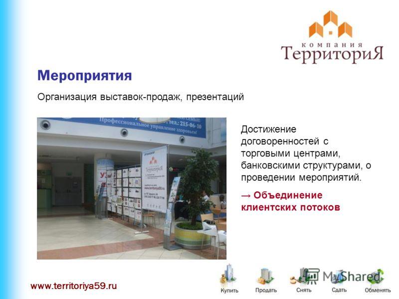 www.territoriya59.ru Мероприятия Организация выставок-продаж, презентаций Достижение договоренностей с торговыми центрами, банковскими структурами, о проведении мероприятий. Объединение клиентских потоков