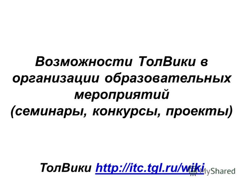 Возможности ТолВики в организации образовательных мероприятий (семинары, конкурсы, проекты) ТолВики http://itc.tgl.ru/wikihttp://itc.tgl.ru/wiki