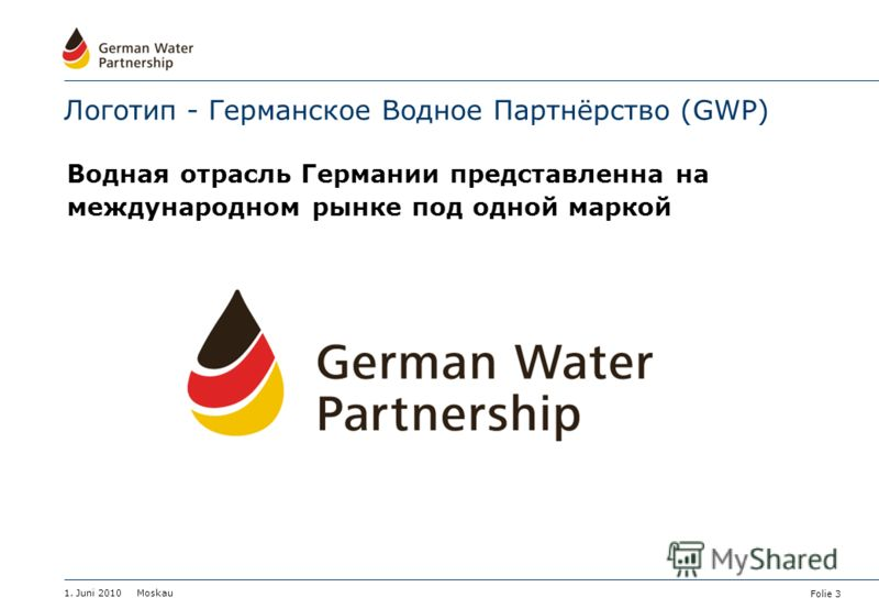 Folie 3 1. Juni 2010 Moskau Логотип - Германское Водное Партнёрство (GWP) Водная отрасль Германии представленна на международном рынке под одной маркой