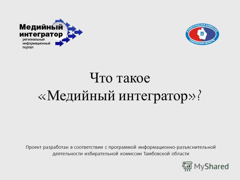 Что такое «Медийный интегратор»? Проект разработан в соответствии с программой информационно-разъяснительной деятельности избирательной комиссии Тамбовской области