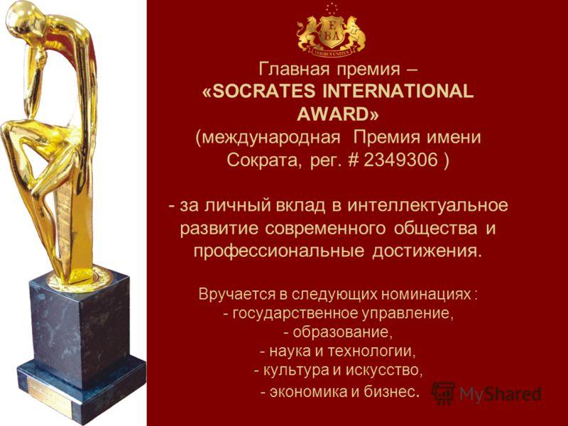 Главная премия – «SOCRATES INTERNATIONAL AWARD» (международная Премия имени Сократа, рег. # 2349306 ) - за личный вклад в интеллектуальное развитие современного общества и профессиональные достижения. Вручается в следующих номинациях : - государствен