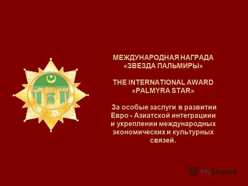 МЕЖДУНАРОДНАЯ НАГРАДА «ЗВЕЗДА ПАЛЬМИРЫ» THE INTERNATIONAL AWARD «PALMYRA STAR» За особые заслуги в развитии Евро - Азиатской интеграциии и укреплении международных экономических и культурных связей.