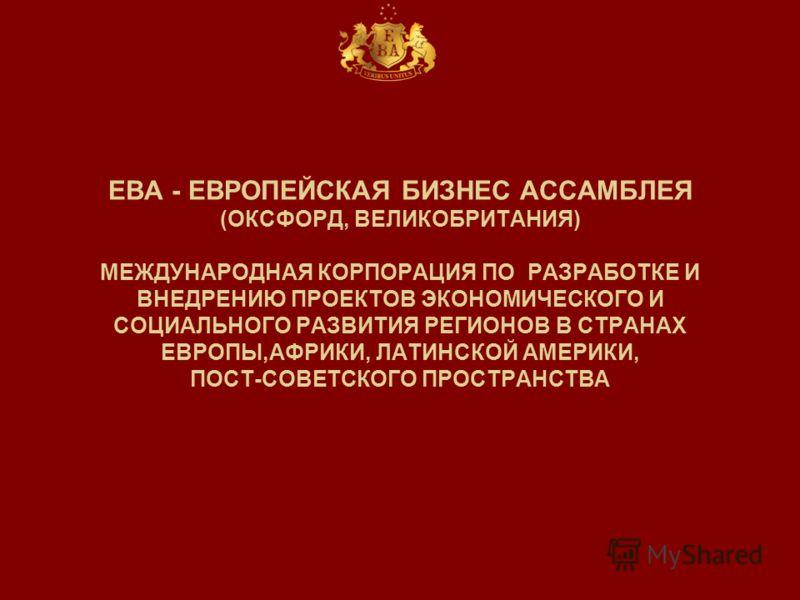 ЕВА - ЕВРОПЕЙСКАЯ БИЗНЕС АССАМБЛЕЯ (ОКСФОРД, ВЕЛИКОБРИТАНИЯ) МЕЖДУНАРОДНАЯ КОРПОРАЦИЯ ПО РАЗРАБОТКЕ И ВНЕДРЕНИЮ ПРОЕКТОВ ЭКОНОМИЧЕСКОГО И СОЦИАЛЬНОГО РАЗВИТИЯ РЕГИОНОВ В СТРАНАХ ЕВРОПЫ,АФРИКИ, ЛАТИНСКОЙ АМЕРИКИ, ПОСТ-СОВЕТСКОГО ПРОСТРАНСТВА